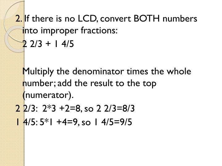 2. If there is no LCD, convert BOTH numbers into improper fractions: