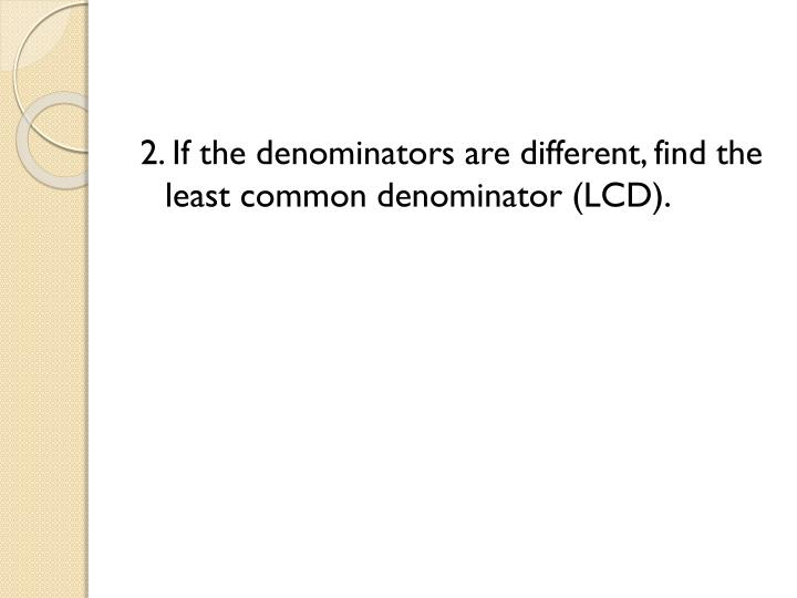2. If the denominators are different, find the least common denominator (LCD)