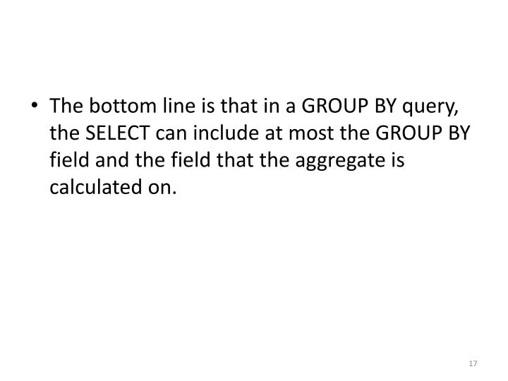 The bottom line is that in a GROUP BY query, the SELECT can include at most the GROUP BY field and the field that the aggregate is calculated on.