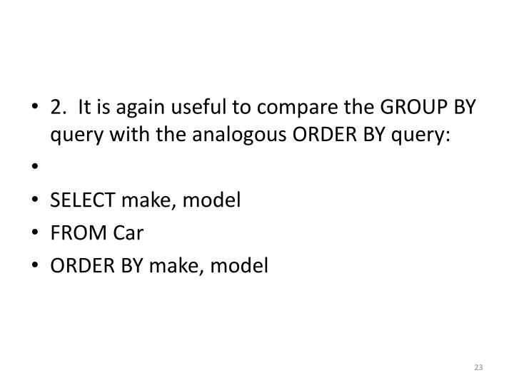2.  It is again useful to compare the GROUP BY query with the analogous ORDER BY query: