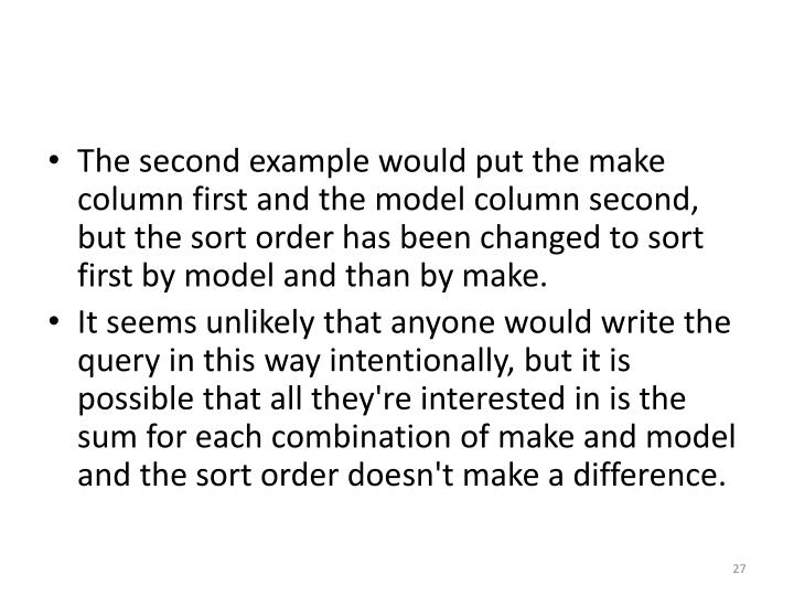 The second example would put the make column first and the model column second, but the sort order has been changed to sort first by model and than by make.
