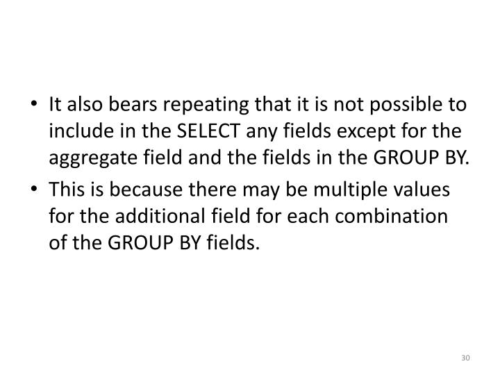 It also bears repeating that it is not possible to include in the SELECT any fields except for the aggregate field and the fields in the GROUP BY.