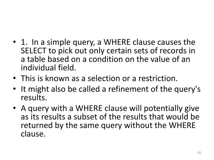 1.  In a simple query, a WHERE clause causes the SELECT to pick out only certain sets of records in a table based on a condition on the value of an individual field.