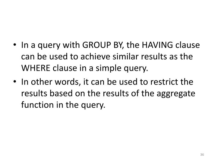 In a query with GROUP BY, the HAVING clause can be used to achieve similar results as the WHERE clause in a simple query.
