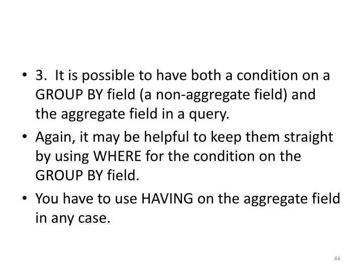3.  It is possible to have both a condition on a GROUP BY field (a non-aggregate field) and the aggregate field in a query.