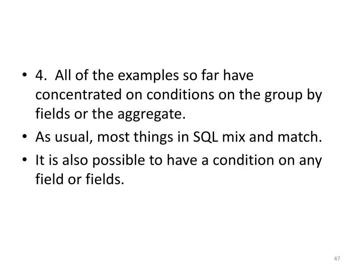 4.  All of the examples so far have concentrated on conditions on the group by fields or the aggregate.