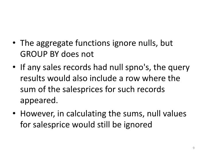 The aggregate functions ignore nulls, but GROUP BY does not