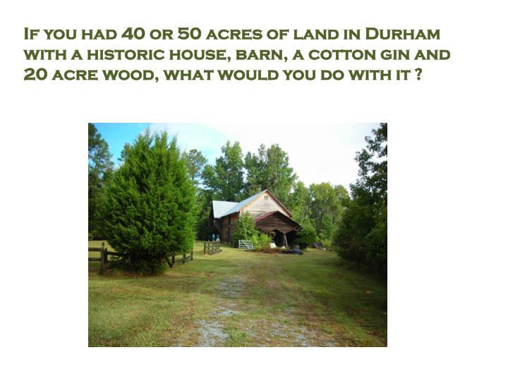 If you had 40 or 50 acres of land in Durham with a historic house, barn, a cotton gin and 20 acre wo...