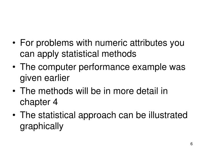 For problems with numeric attributes you can apply statistical methods