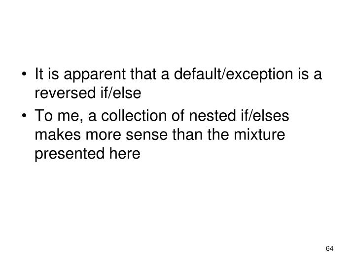 It is apparent that a default/exception is a reversed if/else