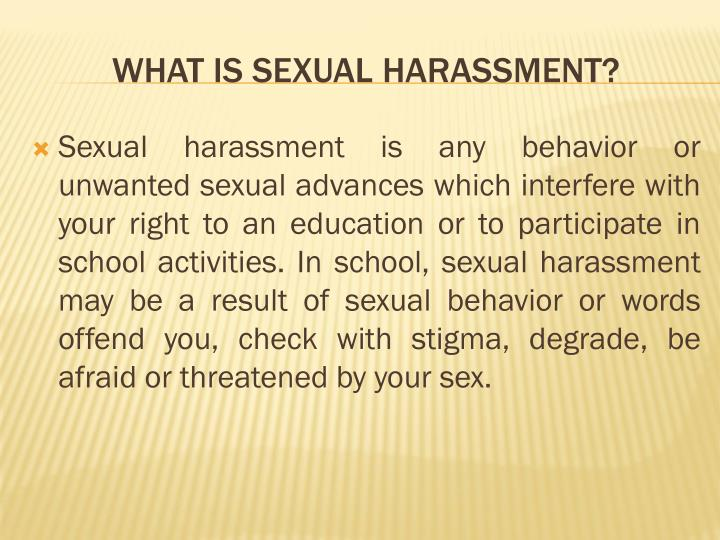 Sexual harassment is any behavior or unwanted sexual advances which interfere with your right to an education or to participate in school activities. In school, sexual harassment may be a result of sexual behavior or words offend you, check with stigma, degrade, be afraid or threatened by your sex.