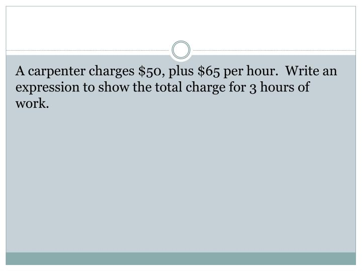 A carpenter charges $50, plus $65 per hour.  Write an expression to show the total charge for 3 hours of work.