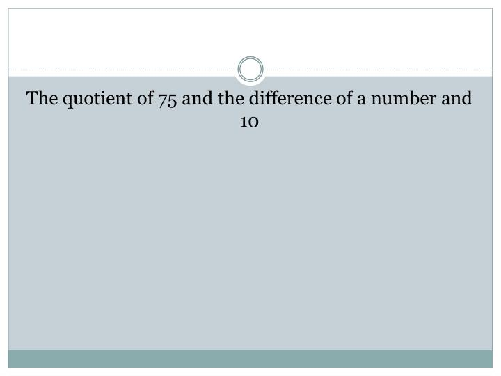 The quotient of 75 and the difference of a number and 10