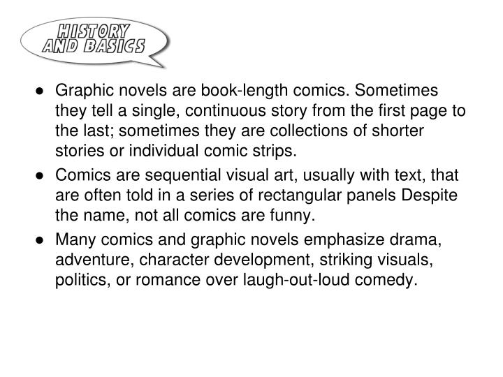 Graphic novels are book-length comics. Sometimes they tell a single, continuous story from the first page to the last; sometimes they are collections of shorter stories or individual comic strips.