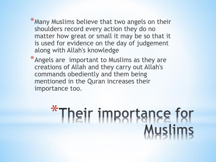 Many Muslims believe that two angels on their shoulders record every action they do no matter how great or small it may be so that it is used for evidence on the day of judgement along with Allah's