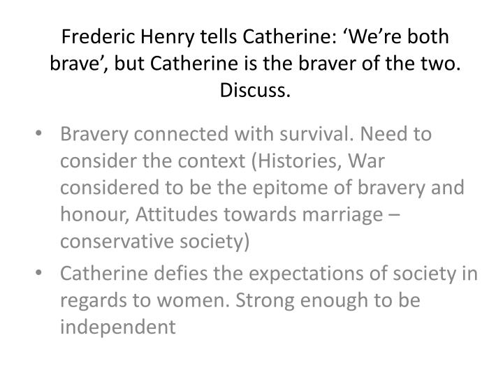 Frederic Henry tells Catherine: 'We're both brave', but Catherine is the braver of the two. Discuss.