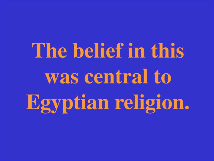 The belief in this was central to Egyptian religion.