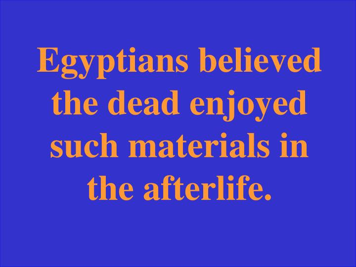 Egyptians believed the dead enjoyed such materials in the afterlife.