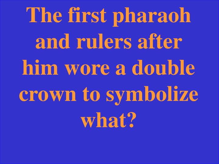 The first pharaoh and rulers after him wore a double crown to symbolize what?