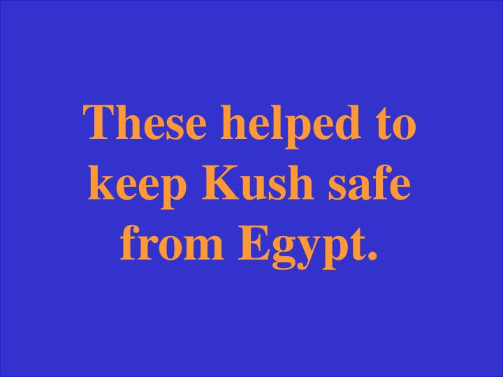 These helped to keep Kush safe from Egypt.