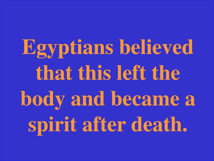 Egyptians believed that this left the body and became a spirit after death.