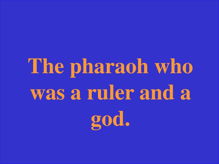 The pharaoh who was a ruler and a god.