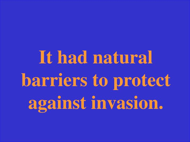 It had natural barriers to protect against invasion.