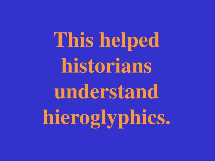 This helped historians understand hieroglyphics.