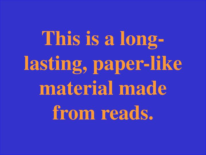 This is a long-lasting, paper-like material made from reads.