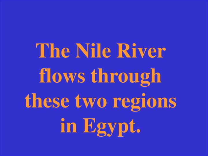 The Nile River flows through these two regions in Egypt.