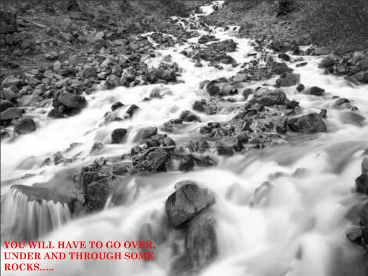 YOU WILL HAVE TO GO OVER, UNDER AND THROUGH SOME ROCKS…..