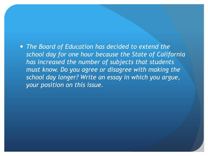 The Board of Education has decided to extend the school day for one hour because the State of California has increased the number of subjects that students must know. Do you agree or disagree with making the school day longer? Write an essay in which you argue, your position on this issue.