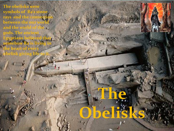 The obelisks were symbols of  Ra's stone rays  and the connection between the our world and the world of the gods. The ancient Egyptians believed that somehow Ra is living in the heart of every obelisk giving life to it.