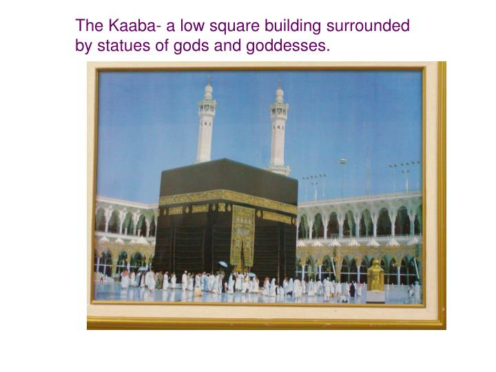 The Kaaba- a low square building surrounded by statues of gods and goddesses.