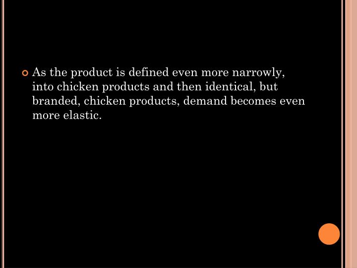 As the product is defined even more narrowly, into chicken products and then identical, but branded, chicken products, demand becomes even more elastic.