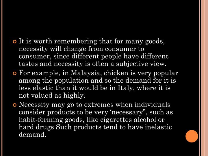 It is worth remembering that for many goods, necessity will change from consumer to consumer, since different people have different tastes and necessity is often a subjective view.
