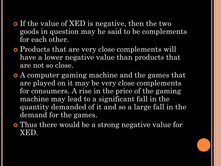 If the value of XED is negative, then the two goods in question may he said to be complements for each other.