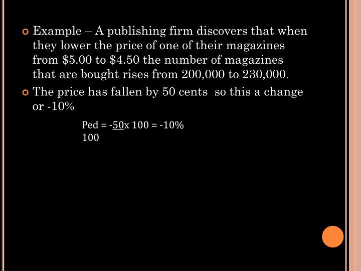 Example – A publishing firm discovers that when they lower the price of one of their magazines from $5.00 to $4.50 the number of magazines that are bought rises from 200,000 to 230,000.