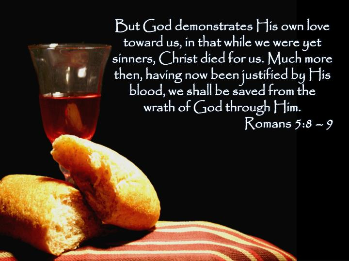 But GoddemonstratesHis own love toward us, in that while we were yet sinners,Christ died for us.