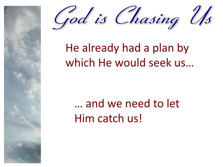 He already had a plan by which He would seek us…