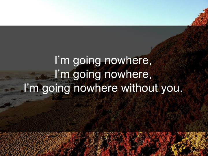 I'm going nowhere,