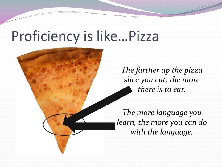 Proficiency is like…Pizza