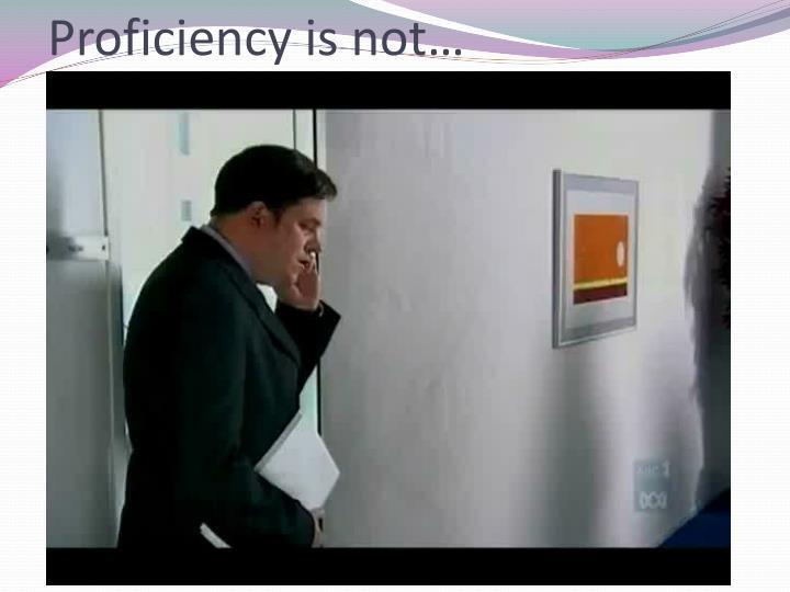 Proficiency is not…