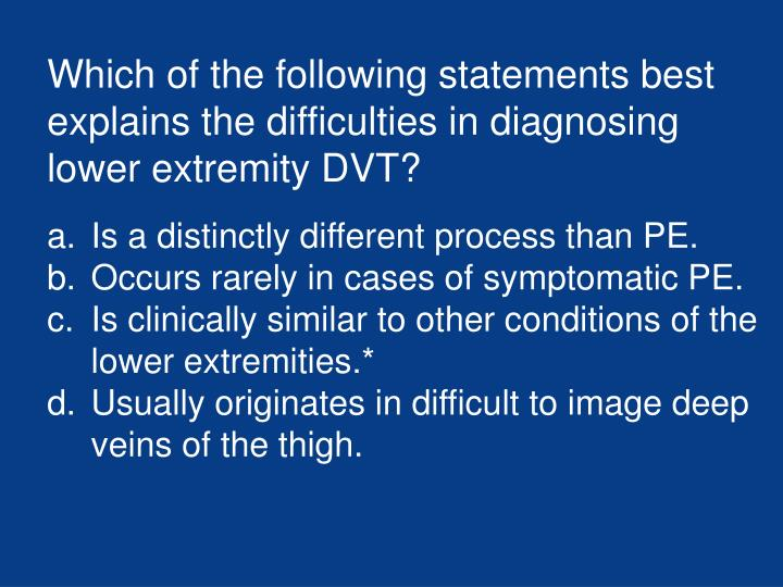 Which of the following statements best explains the difficulties in diagnosing lower extremity DVT