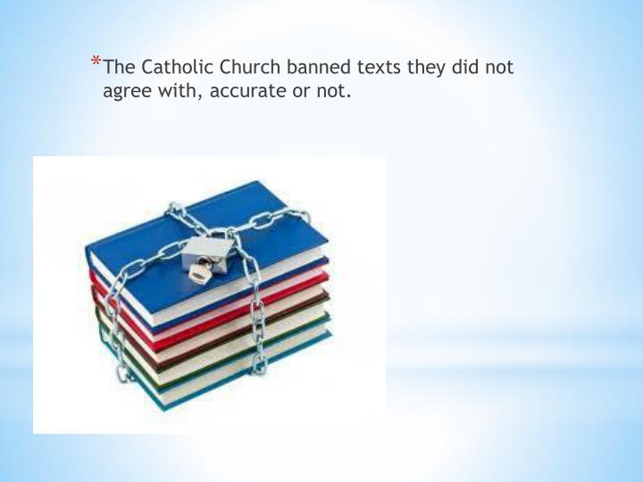 The Catholic Church banned texts they did not agree with, accurate or not.