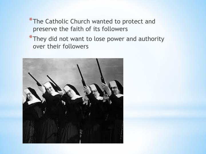 The Catholic Church wanted to protect and preserve the faith of its followers