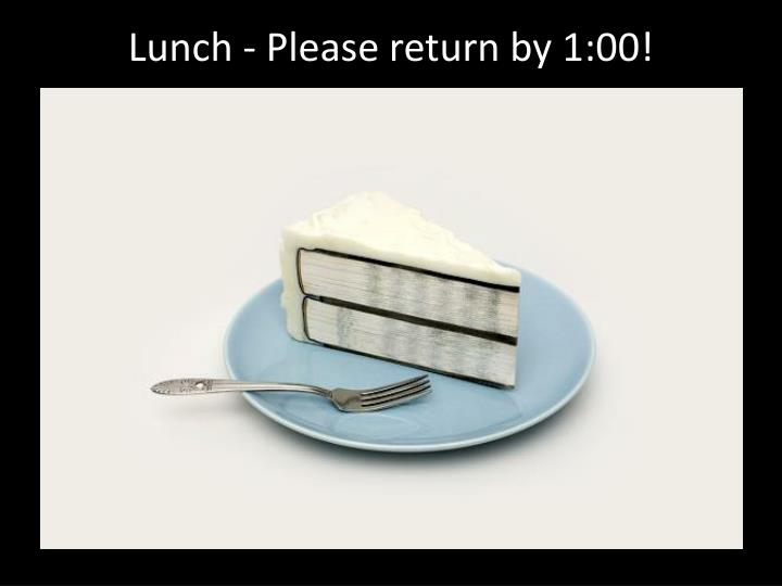 Lunch - Please return by 1:00!