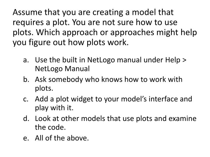 Assume that you are creating a model that requires a plot. You are not sure how to use plots. Which approach or approaches might help you figure out how plots work