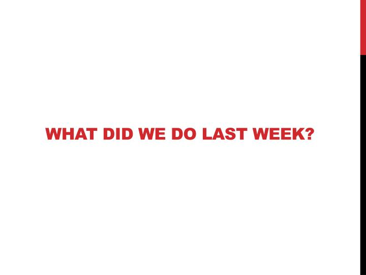 What did we do last week?