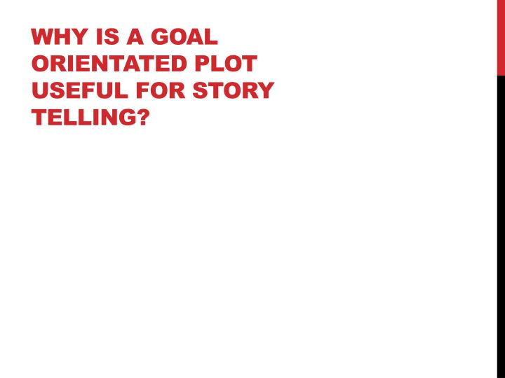 Why is a goal orientated plot useful for story telling?